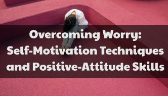 Overcoming Worry: Self-Motivation Techniques and Positive-Attitude Skills
