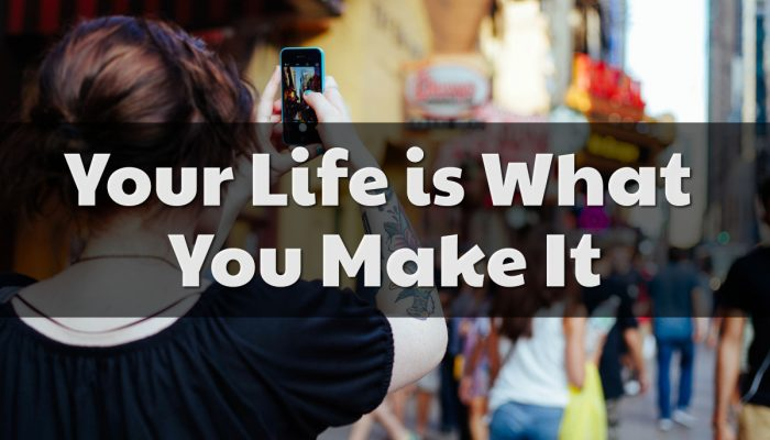 Your Life is What You Make It